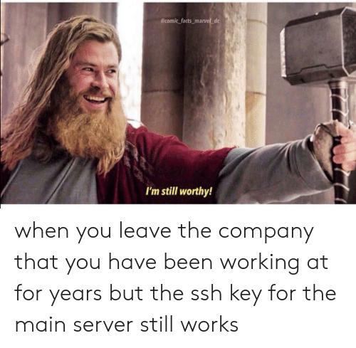 ssh: @comic facts_marvel d  I'm still worthy! when you leave the company that you have been working at for years but the ssh key for the main server still works