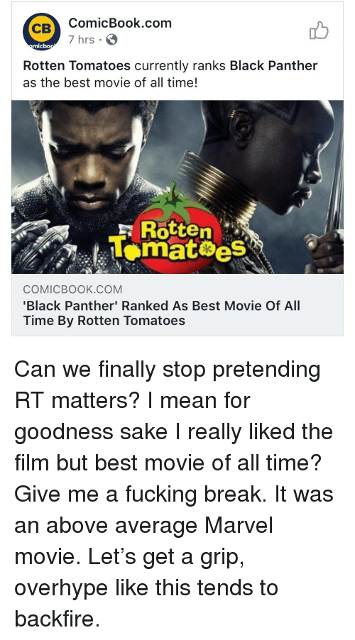 Rotten Tomatoes: ComicBook.com  7 hrs  CB  mic  Rotten Tomatoes currently ranks Black Panther  as the best movie of all time!  ,  F Rotten  Lomat es  COMICBOOK.cOM  Black Panther' Ranked As Best Movie Of All  Time By Rotten Tomatoes <p>Can we finally stop pretending RT matters? I mean for goodness sake I really liked the film but best movie of all time? Give me a fucking break. It was an above average Marvel movie. Let's get a grip, overhype like this tends to backfire.</p>