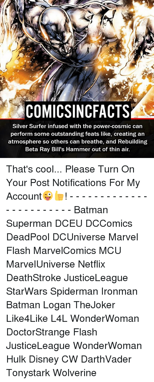 Batman, Disney, and Facts: COMICSINC FACTS  Silver Surfer infused with the power-cosmic can  perform some outstanding feats like, creating an  atmosphere so others can breathe, and Rebuilding  Beta Ray Bill's Hammer out of thin air. That's cool... Please Turn On Your Post Notifications For My Account😜👍! - - - - - - - - - - - - - - - - - - - - - - - - Batman Superman DCEU DCComics DeadPool DCUniverse Marvel Flash MarvelComics MCU MarvelUniverse Netflix DeathStroke JusticeLeague StarWars Spiderman Ironman Batman Logan TheJoker Like4Like L4L WonderWoman DoctorStrange Flash JusticeLeague WonderWoman Hulk Disney CW DarthVader Tonystark Wolverine