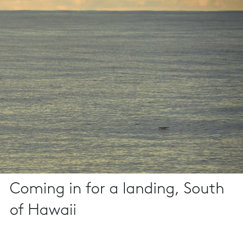 Coming In: Coming in for a landing, South of Hawaii