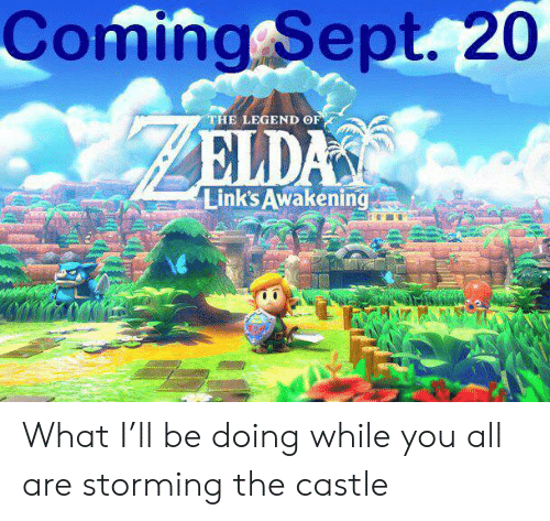 Sept, The Castle, and Castle: Coming Sept. 20  THE LEGEND OF  ELDAS  Link's Awakening What I'll be doing while you all are storming the castle