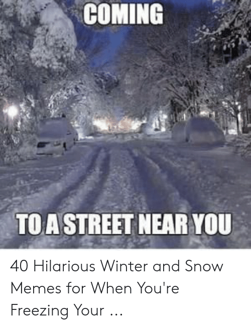 Funny Snow Memes: COMING  TOA STREET NEAR YOU 40 Hilarious Winter and Snow Memes for When You're Freezing Your ...