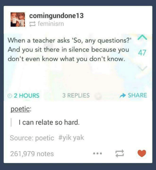 "Asks: comingundone13  2 feminisrn  When a teacher asks 'So, any questions?""  And you sit there in silence because you  don't even know what you don't know.  47  SHARE  3 REPLIES  O2 HOURS  poetic:  I can relate so hard.  Source: poetic #yik yak  261,979 notes"