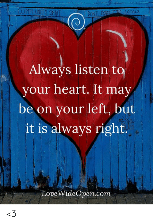 Always Right: COMM-UNITY SPIRIT  T FORGTE LOCALS  Always listen to  your heart. It may  be on your left, but  it is always right.  LoveWideOpen.conm <3