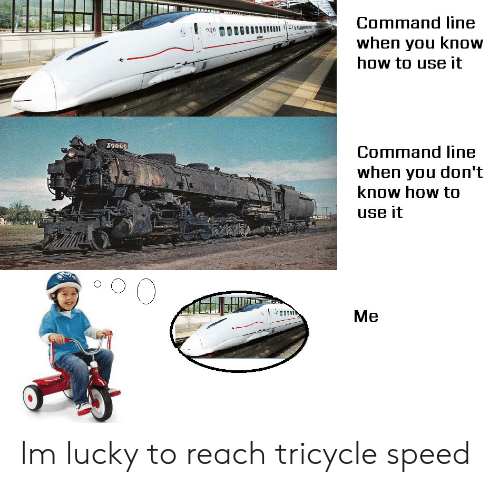 How To, How, and Speed: Command line  when you know  how to use it  X9086  Command line  when you don't  know how to  use it  Me Im lucky to reach tricycle speed