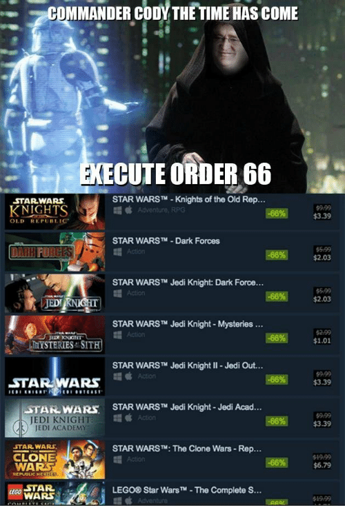 clone wars: COMMANDER CODY THE TIME HAS COME  CUTE ORDER 66  STARWARS  STAR WARST Knights of the Old Rep...  KNIGHTS  9.99  $3.39  OLD REPUBLIC  STAR WARSTM -Dark Forces  5 99  $2.03  Action  STAR WARS™ Jedi Knight: Dark Force  5-99  $2.03  STAR WARS™ Jedi Knight-Mysteries  -66%|  2.99  $1.01  MYSTERIES SITH  STAR WARS™ Jedi Knight ll-Jedi Out  STAR WARS  $9.99  $3.39  STAR WARS TM Jedi Knight-Jedi Acad  STAİL WA Rs.  JEDI KNIGHT  JEDI ACADEM  9-99  $3.39  STAR WARS  CLONE  WARS  STAR WARSTM: The Clone Wars- Rep...  $6.79  STAR  LEGO® Star WarsTM-The Complete S...  WARS  19.99