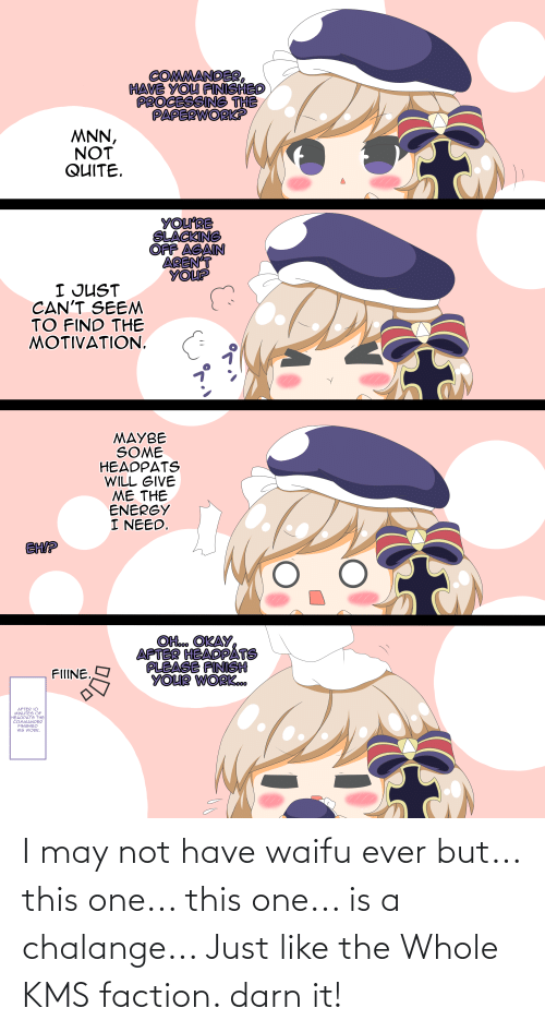 the commander: COMMANDER,  HAVE YOU FINISHED  PROCESSING THE  PAPERWORK?  MNN,  NOT  QUITE.  YOU'RE  SLACKING  OFF AGAIN  AREN'T  YOUP  I JUST  CAN'T SEEM  TO FIND THE  MOTIVATION.  MAYBE  SOME  HEADPATS  WILL GIVE  ME THE  ENERGY  I NEED.  EHIP  OH.. OKAY  APTER HEADPÁTS  PLEASE FINISH  YOUR WORKo.  FIIINE.  AFTER 10  MINUTES OF  HEADPATS THE  COMMANDER  FINISHED  HIS WORK.  () I may not have waifu ever but... this one... this one... is a chalange... Just like the Whole KMS faction. darn it!