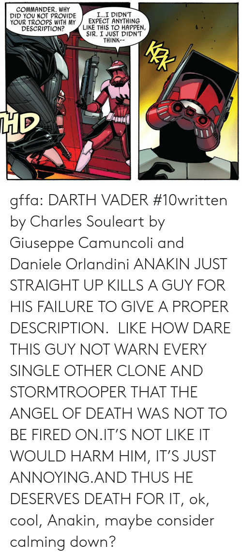 Stormtrooper: COMMANDER. WHY  DID YOU NOT PROVIDE  YOUR TROOPS WITH MY  DESCRIPTION?  L...I DIDN'T  EXPECT ANYTHING  LIKE THIS TO HAPPEN,  SIR. I JUST DIDN'T  THINK gffa:  DARTH VADER #10written by Charles Souleart by Giuseppe Camuncoli and Daniele Orlandini   ANAKIN JUST STRAIGHT UP KILLS A GUY FOR HIS FAILURE TO GIVE A PROPER DESCRIPTION. LIKE HOW DARE THIS GUY NOT WARN EVERY SINGLE OTHER CLONE AND STORMTROOPER THAT THE ANGEL OF DEATHWAS NOT TO BE FIRED ON.IT'S NOT LIKE IT WOULD HARM HIM, IT'S JUST ANNOYING.AND THUS HE DESERVES DEATH FOR IT, ok, cool, Anakin, maybe consider calming down?