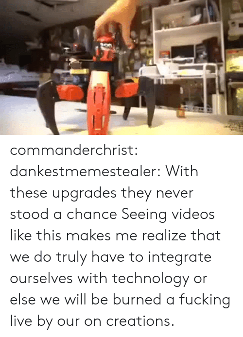 integrate: commanderchrist: dankestmemestealer: With these upgrades they never stood a chance Seeing videos like this makes me realize that we do truly have to integrate ourselves with technology or else we will be burned a fucking live by our on creations.