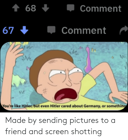 shotting: +  Comment  + 68  Comment  67 +  Mr  You're like Hitler, but even Hitler cared about Germany, or something Made by sending pictures to a friend and screen shotting