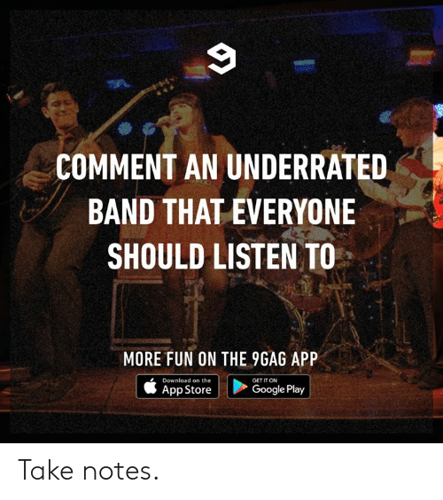 Google Play: COMMENT AN UNDERRATED  BAND THAT EVERYONE  SHOULD LISTEN TO  MORE FUN ON THE 9GAG APP  Download on the  GET IT ON  | Google Play  App Store Take notes.