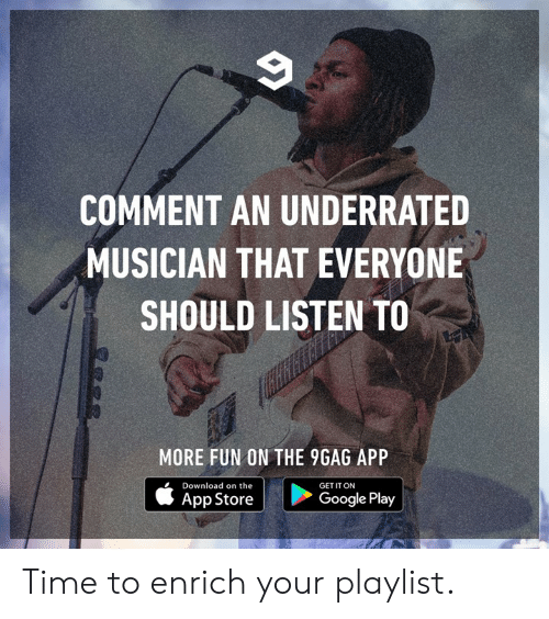 Google Play: COMMENT AN UNDERRATED  MUSICIAN THAT EVERYONE  SHOULD LISTEN TO  MORE FUN ON THE 9GAG APP  Download on the  GET IT ON  App Store  Google Play Time to enrich your playlist.