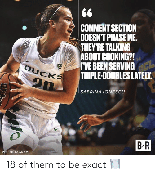 Comment Section: COMMENT SECTION  DOESN'T PHASE ME.  THEY'RETALKING  ABOUT COOKING?!  TVE BEEN SERVING  TRIPLE-DOUBLES LATELY  SABRINA IONESCU  B R  VIA INSTAGRAM 18 of them to be exact 🍽