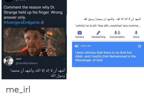 God, Bear, and Camera: Comment the reason why Dr.  Strange held up his finger. Wrong  answer only.  #AvengersEndgame  اشهد ان لا اله الا الله، واشهد ان محمدا رسول الله  'ushhid 'an la alh 'ilaa allh, washhad 'ana muhma...  Handwriting  Conversation  Voice  Camera  ENGLISH  I bear witness that there is no God but  Allah, and I testify that Muhammad is the  Messenger of God  حنيف  @HanifMohdNoor  أشهد أن لا إله إلا الله، وأشهد أن محمدا  رسول الله me_irl