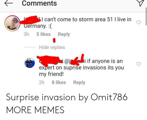 its you: Comments  can't come to storm area 51 I live in  Germany.  Reply  3h 5 likes  Hide replies  s @ii if anyone is an  expert on suprise invasions its you  my friend!  2h 8 likes  Reply Surprise invasion by Omit786 MORE MEMES