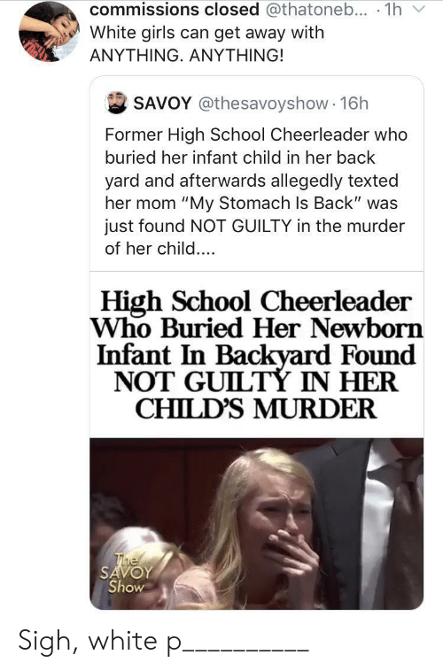 "buried: commissions closed @thatoneb... 1h  White girls can get away with  ΑΝΥΤHING. ΑNYΤHING!  SAVOY @thesavoyshow 16h  Former High School Cheerleader who  buried her infant child in her back  yard and afterwards allegedly texted  her mom ""My Stomach Is Back"" was  just found NOT GUILTY in the murder  of her child....  High School Cheerleader  Who Buried Her Newborn  Infant In Backyard Found  NOT GUILTÝ IN HER  CHILD'S MURDER  The  SAVOY  Show Sigh, white p__________"