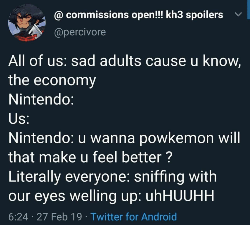 Sniffing: @ commissions open!! kh3 spoilers v  @percivore  All of us: sad adults cause u know,  the economy  Nintendo:  Nintendo: u wanna powkemon will  that make u feel better?  Literally everyone: sniffing with  our eyes welling up: uhHUUHH  6:24 27 Feb 19 Twitter for Android