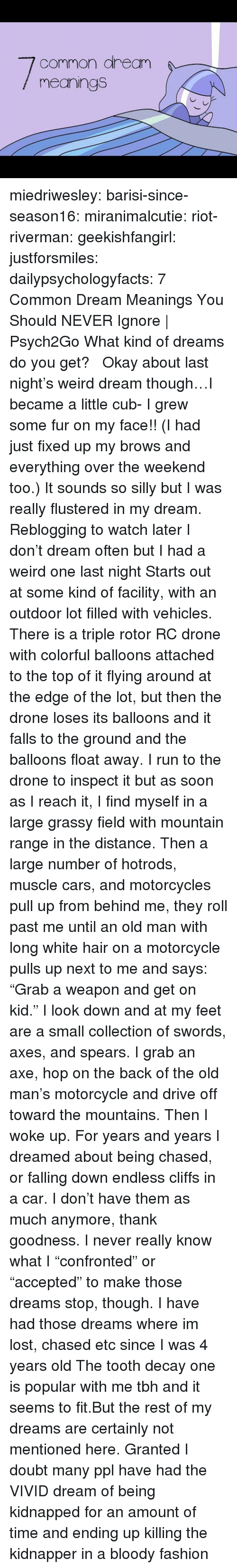 "Cars, Drone, and Fashion: common aream  meanings miedriwesley:  barisi-since-season16: miranimalcutie:   riot-riverman:  geekishfangirl:  justforsmiles:  dailypsychologyfacts:  7 Common Dream Meanings You Should NEVER Ignore | Psych2Go What kind of dreams do you get?    Okay about last night's weird dream though…I became a little cub- I grew some fur on my face!! (I had just fixed up my brows and everything over the weekend too.) It sounds so silly but I was really flustered in my dream.   Reblogging to watch later  I don't dream often but I had a weird one last night Starts out at some kind of facility, with an outdoor lot filled with vehicles. There is a triple rotor RC drone with colorful balloons attached to the top of it flying around at the edge of the lot, but then the drone loses its balloons and it falls to the ground and the balloons float away. I run to the drone to inspect it but as soon as I reach it, I find myself in a large grassy field with mountain range in the distance. Then a large number of hotrods, muscle cars, and motorcycles pull up from behind me, they roll past me until an old man with long white hair on a motorcycle pulls up next to me and says: ""Grab a weapon and get on kid."" I look down and at my feet are a small collection of swords, axes, and spears. I grab an axe, hop on the back of the old man's motorcycle and drive off toward the mountains. Then I woke up.   For years and years I dreamed about being chased, or falling down endless cliffs in a car. I don't have them as much anymore, thank goodness. I never really know what I ""confronted"" or ""accepted"" to make those dreams stop, though.   I have had those dreams where im lost, chased etc since I was 4 years old   The tooth decay one is popular with me tbh and it seems to fit.But the rest of my dreams are certainly not mentioned here. Granted I doubt many ppl have had the VIVID dream of being kidnapped for an amount of time and ending up killing the kidnapper in a bloody fashion"