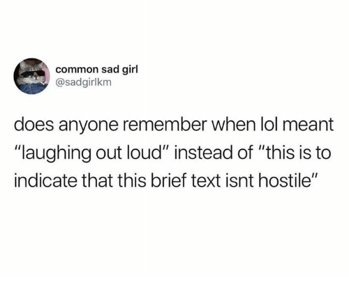 """Dank, Lol, and Common: common sad girl  @sadgirlkm  does anyone remember when lol meant  """"laughing out loud"""" instead of """"this is to  indicate that this brief text isnt hostile"""""""