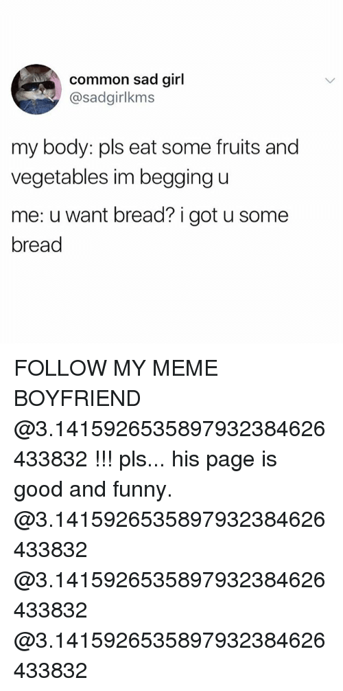 Funny, Meme, and Memes: common sad girl  @sadgirlkms  my body: pls eat some fruits and  vegetables im begging u  me: u want bread? i got u some  bread FOLLOW MY MEME BOYFRIEND @3.1415926535897932384626433832 !!! pls... his page is good and funny. @3.1415926535897932384626433832 @3.1415926535897932384626433832 @3.1415926535897932384626433832