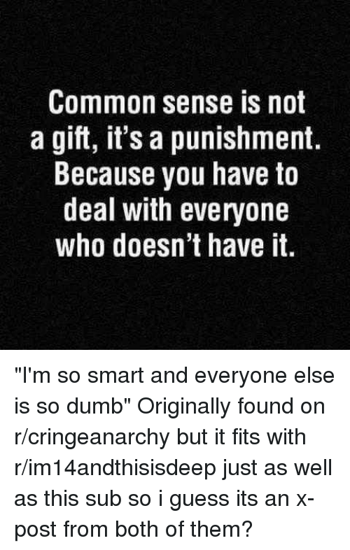 "R Cringeanarchy: Common sense is not  a gift, it's a punishment.  Because you have to  deal with everyone  who doesn't have it ""I'm so smart and everyone else is so dumb"" Originally found on r/cringeanarchy but it fits with r/im14andthisisdeep just as well as this sub so i guess its an x-post from both of them?"