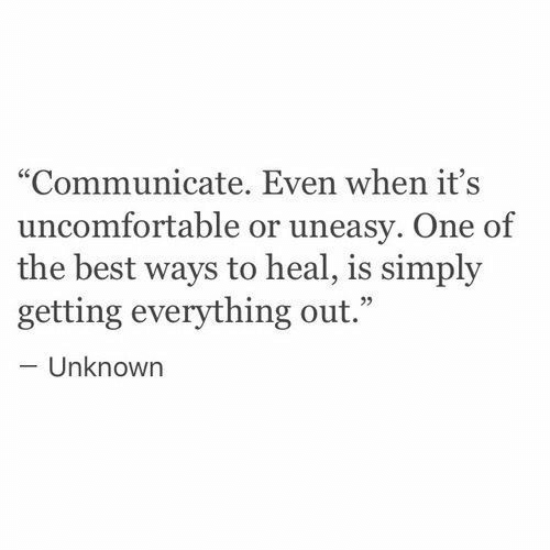 "Best, One, and Unknown: ""Communicate. Even when it's  uncomfortable or uneasy. One of  the best ways to heal, is simply  getting everything out.""  -Unknown  95"