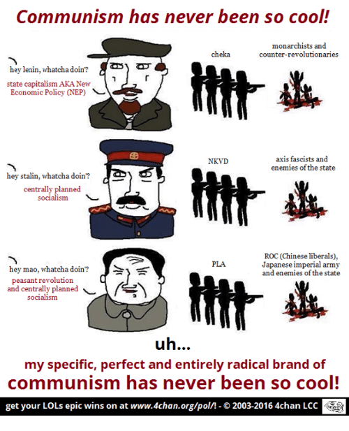 Epic Winning: Communism has never been so cool!  monarchists and  cheka  counter-revolutionaries  hey lenin, whatcha doin?  state capitalism AKANew  Economic Policy (NEP)  axis fascists and  NKVD  enemies of the state  hey stalin, whatcha doin?  centrally planned  socialism  ROC (Chinese liberals),  PLA  Japanese imperial army  hey mao, whatcha doin?  y  and enemies of the state  peasant revolution  and centrally planned  socialism  uh  my specific, perfect and entirely radical brand of  communism has never been so cool!  get your LOLs epic wins on at www.4chan.org/poln-O 2003-20164chan LCC