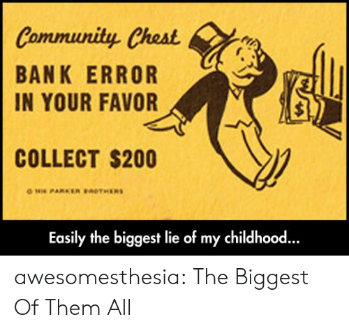 Community, Tumblr, and Bank: Community Chest  BANK ERROR  IN YOUR FAVOR  COLLECT $200  ow PARKER BACTHERS  Easily the biggest lie of my childhood.. awesomesthesia:  The Biggest Of Them All