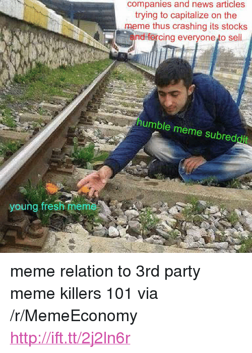 "Meme Subreddit: companies and news articles  trying to capitalize on the  meme thus crashing its stocks  and forcing everyone to sell  humble meme subreddit  young fresh meme <p>meme relation to 3rd party meme killers 101 via /r/MemeEconomy <a href=""http://ift.tt/2j2ln6r"">http://ift.tt/2j2ln6r</a></p>"