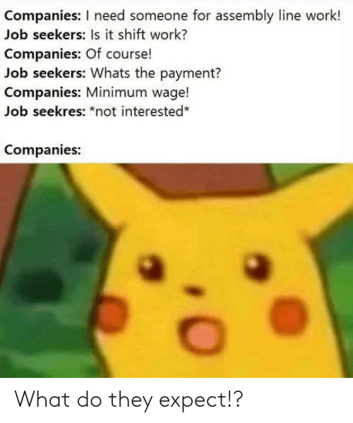 "Work/Job, Work, and Minimum Wage: Companies: I need someone for assembly line work!  Job seekers: Is it shift work?  Companies: Of course!  Job seekers: Whats the payment?  Companies: Minimum wage!  Job seekres: ""not interested*  Companies: What do they expect!?"