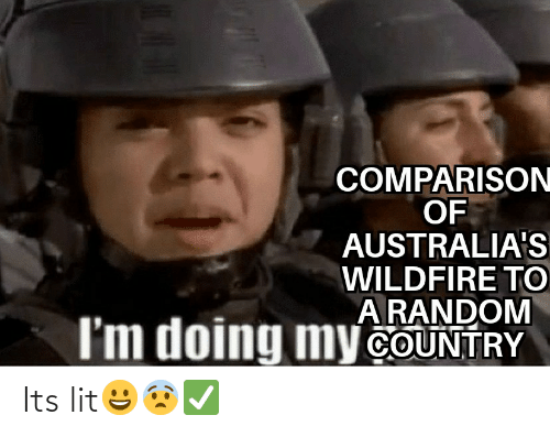 It's lit: COMPARISON  OF  AUSTRALIA'S  WILDFIRE TO  A RANDOM  I'm doing my COUNTRY Its lit😀😨✅