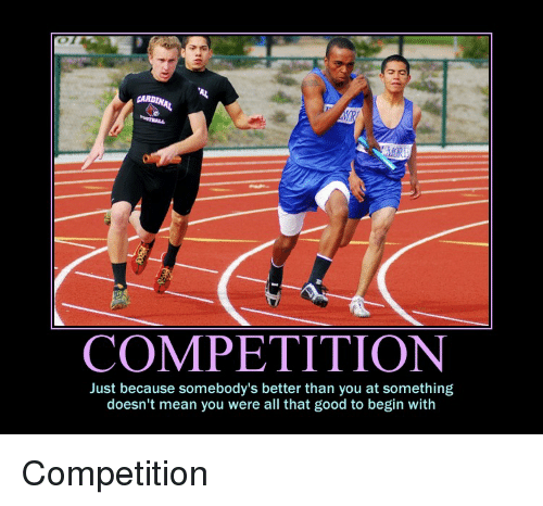 Good, Mean, and All That: COMPETITION  Just because somebody's better than you at something  doesn't mean you were all that good to begin with