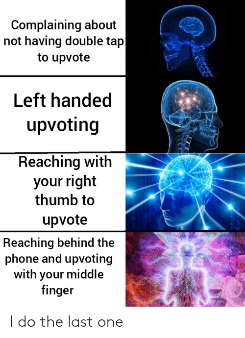 Reaching: Complaining about  not having double tap  to upvote  Left handed  upvoting  Reaching with  your right  thumb to  upvote  Reaching behind the  phone and upvoting  with your middle  finger I do the last one