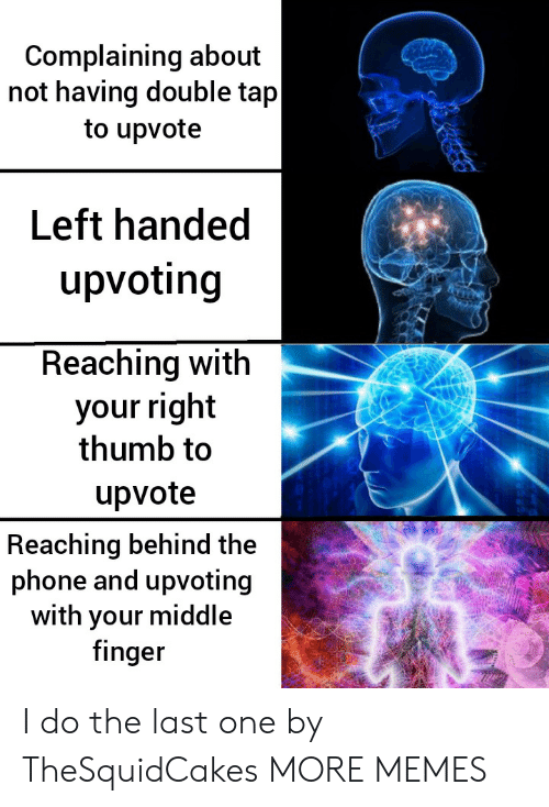 Reaching: Complaining about  not having double tap  to upvote  Left handed  upvoting  Reaching with  your right  thumb to  upvote  Reaching behind the  phone and upvoting  with your middle  finger I do the last one by TheSquidCakes MORE MEMES