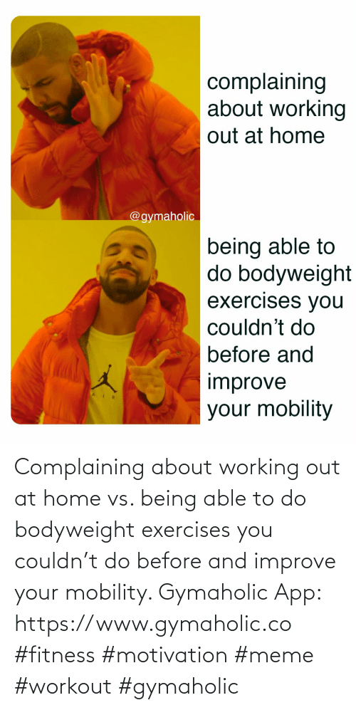 Working out: Complaining about working out at home vs. being able to do bodyweight exercises you couldn't do before and improve your mobility.  Gymaholic App: https://www.gymaholic.co  #fitness #motivation #meme #workout #gymaholic