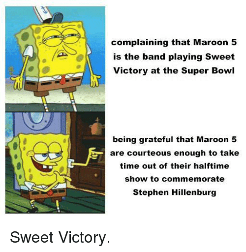 Stephen, Super Bowl, and Maroon 5: complaining that Maroon 5  is the band playing Sweet  Victory at the Super Bowl  being grateful that Maroon 5  are courteous enough to take  time out of their halftime  show to commemorate  Stephen Hillenburg Sweet Victory.