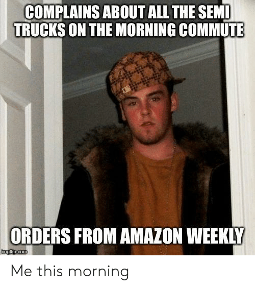 Amazon, All The, and Sem: COMPLAINS ABOUT ALL THE SEM  TRUCKS ON THE MORNING COMMUTE  ORDERS FROM AMAZON WEEKLY Me this morning