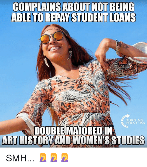 Memes, Smh, and Loans: COMPLAINSABOUT NOT BEING  ABLE TO REPAY STUDENT LOANS  TURNING  POINT USA  DOUBLE MAJORED IN  ART HISTORYAND WOMEN'S STUDIES SMH... 🤦‍♀️🤦‍♀️🤦‍♀️
