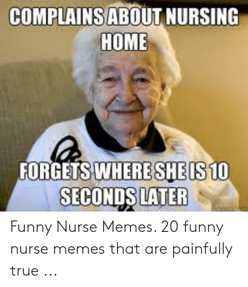 nursing humor: COMPLAINSABOUT NURSING  HOME  FORGETS WHERESHEIS10  SECONDS LATER Funny Nurse Memes. 20 funny nurse memes that are painfully true ...