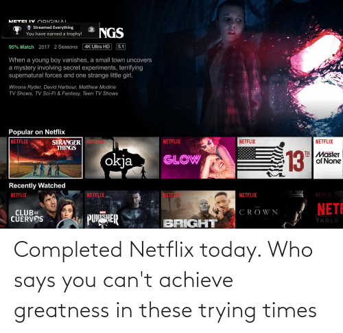 Says You: Completed Netflix today. Who says you can't achieve greatness in these trying times