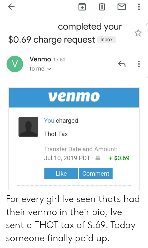 Venmo: completed your  $0.69 charge request  Inbox  Venmo 17:50  V  to me  venmo  You charged  Thot Tax  Transfer Date and Amount:  Jul 10, 2019 PDT  $0.69  Like  Comment For every girl Ive seen thats had their venmo in their bio, Ive sent a THOT tax of $.69. Today someone finally paid up.