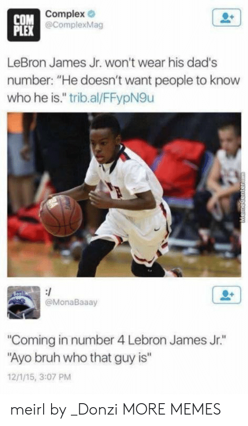 "Bruh, Complex, and Dank: Complex e  COM  PLEX  plexMag  LeBron James Jr. won't wear his dad's  number: ""He doesn't want people to know  who he is."" trib.al/FFypN9u  @MonaBaaay  Coming in number 4 Lebron James Jr.""  Ayo bruh who that guy is""  12/1/15, 3:07 PM meirl by _Donzi MORE MEMES"