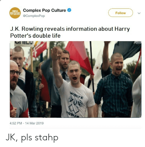 Complex, Life, and Pop: Complex Pop Culture  @ComplexPop  COMPLE  POP CUITURE  Follow  J.K. Rowling reveals information about Harry  Potter's double life  TE  4:52 PM 14 Mar 2019 JK, pls stahp
