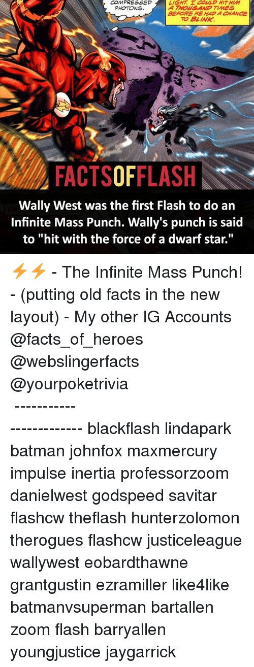 """Savitar: COMPRESSED  PHOTONS.  LIGHT. E COULD HIT HIM  A THOWS AND TIMES  BEFORE HE HAD A CHANCE  TO BLINK  FACTSOFFLASH  Wally West was the first Flash to do ain  Infinite Mass Punch. Wally's punch is said  to """"hit with the force of a dwarf star."""" ⚡️⚡️ - The Infinite Mass Punch! - (putting old facts in the new layout) - My other IG Accounts @facts_of_heroes @webslingerfacts @yourpoketrivia ⠀⠀⠀⠀⠀⠀⠀⠀⠀⠀⠀⠀⠀⠀⠀⠀⠀⠀⠀⠀⠀⠀⠀⠀⠀⠀⠀⠀⠀⠀⠀⠀⠀⠀ ⠀⠀------------------------ blackflash lindapark batman johnfox maxmercury impulse inertia professorzoom danielwest godspeed savitar flashcw theflash hunterzolomon therogues flashcw justiceleague wallywest eobardthawne grantgustin ezramiller like4like batmanvsuperman bartallen zoom flash barryallen youngjustice jaygarrick"""