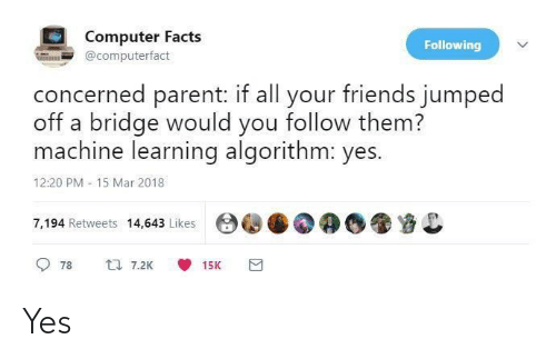 bridge: Computer Facts  Following  @computerfact  concerned parent: if all your friends jumped  off a bridge would you follow them?  machine learning algorithm: yes.  12:20 PM - 15 Mar 2018  7,194 Retweets 14,643 Likes  17 7.2K  78  15K Yes