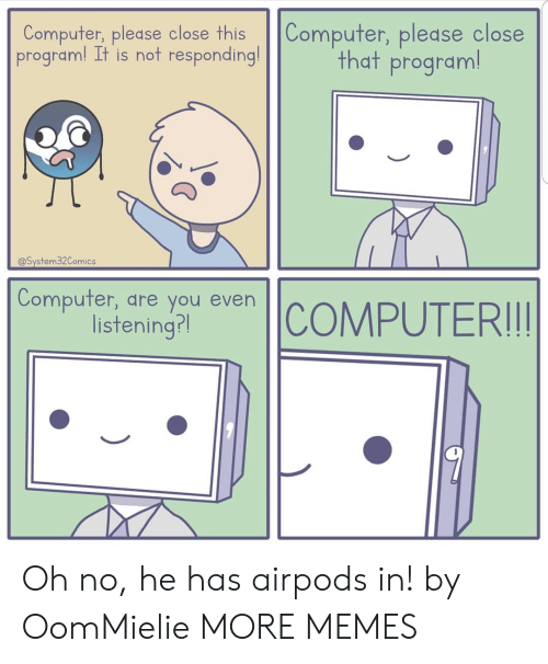 Dank, Memes, and Target: Computer, please close this Computer, please close  program! It is not responding!  that program!  @System32Comics  Compufer, dre you even  isteningr Oh no, he has airpods in! by OomMielie MORE MEMES
