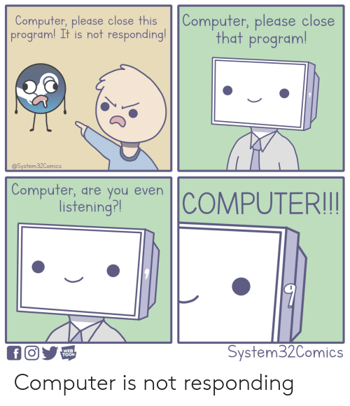 Computer, Web, and You: Computer, please close this Computer, pledse close  program! It is not responding!  that program  @System32Comics  Compufer, dre you even  listening?l  WEB  TOON  System32Comics Computer is not responding
