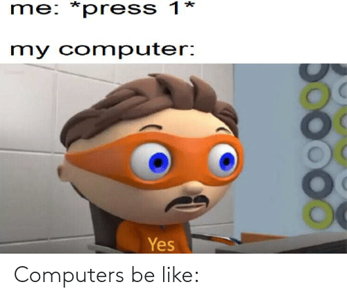 Computers: Computers be like: