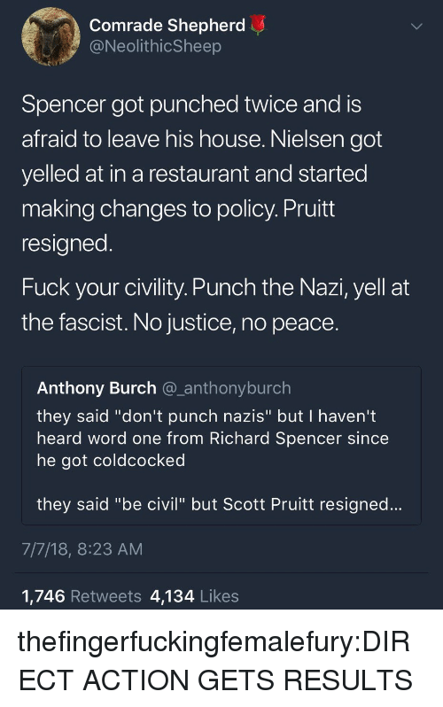 "Spencer: Comrade Shepherd  @NeolithicSheep  Spencer got punched twice and is  afraid to leave his house. Nielsen got  yelled at in a restaurant and started  making changes to policy. Pruitt  resigned  Fuck your civility. Punch the Nazi, yell at  the fascist. No justice, no peace.  Anthony Burch @_anthonyburch  they said ""don't punch nazis"" but I haven't  heard word one from Richard Spencer since  he got coldcocked  they said ""be civil"" but Scott Pruitt resigned...  7/7/18, 8:23 AM  1,746 Retweets 4,134 Likes thefingerfuckingfemalefury:DIRECT ACTION GETS RESULTS"