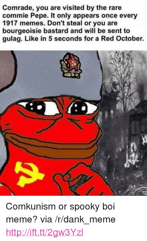 "Dank, Meme, and Memes: Comrade, you are visited by the rare  commie Pepe. It only appears once every  1917 memes. Don't steal or you are  bourgeoisie bastard and will be sent to  gulag. Like in 5 seconds for a Red October. <p>Comkunism or spooky boi meme? via /r/dank_meme <a href=""http://ift.tt/2gw3Yzl"">http://ift.tt/2gw3Yzl</a></p>"